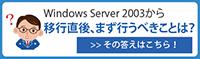 Windows Server 2003から移行直後、まず行うべきことは?