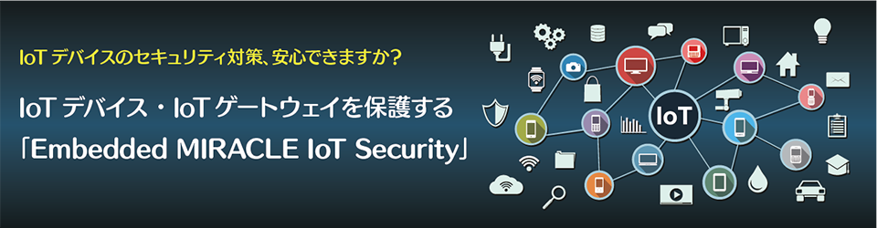 IoTデバイス・IoTゲートウェイを保護する「Embedded MIRACLE IoT Security」